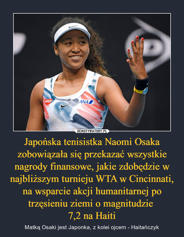 Japońska tenisistka Naomi Osaka zobowiązała się przekazać wszystkie nagrody finansowe, jakie zdobędzie w najbliższym turnieju WTA w Cincinnati, na wsparcie akcji humanitarnej po trzęsieniu ziemi o magnitudzie 7,2 na Haiti – Matką Osaki jest Japonka, z kolei ojcem - Haitańczyk