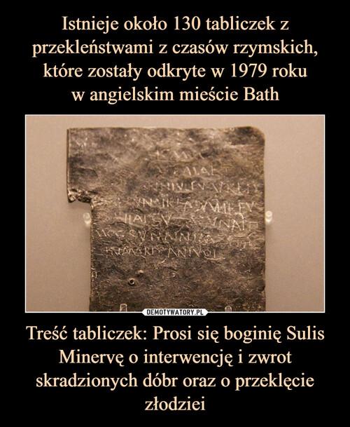 Istnieje około 130 tabliczek z przekleństwami z czasów rzymskich, które zostały odkryte w 1979 roku w angielskim mieście Bath Treść tabliczek: Prosi się boginię Sulis Minervę o interwencję i zwrot skradzionych dóbr oraz o przeklęcie złodziei