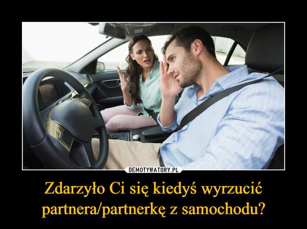 Zdarzyło Ci się kiedyś wyrzucić partnera/partnerkę z samochodu? –
