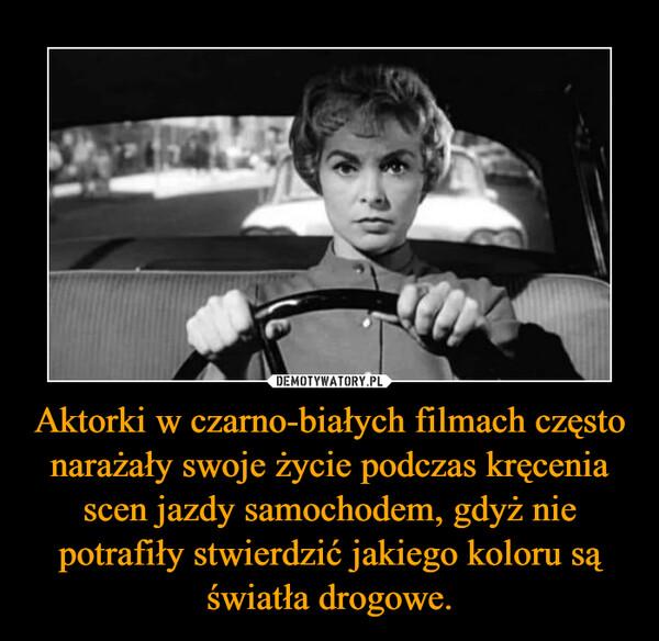 Aktorki w czarno-białych filmach często narażały swoje życie podczas kręcenia scen jazdy samochodem, gdyż nie potrafiły stwierdzić jakiego koloru są światła drogowe. –