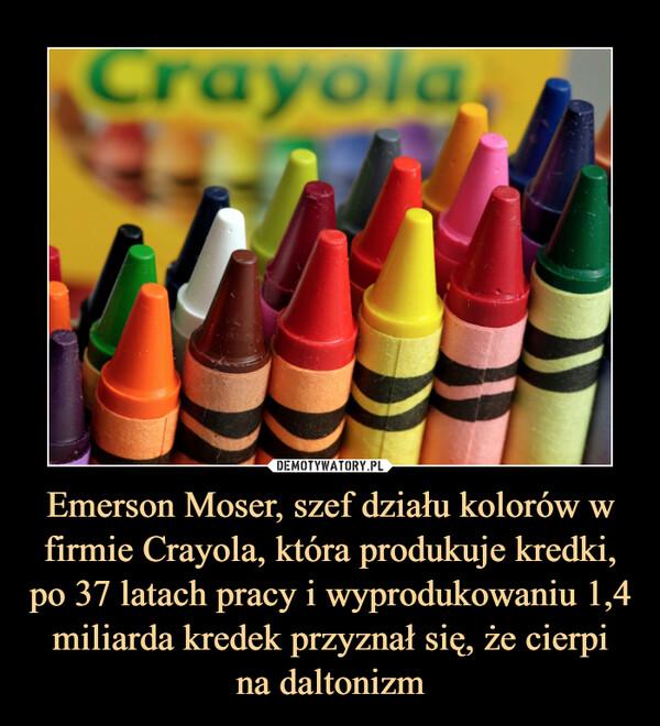 Emerson Moser, szef działu kolorów w firmie Crayola, która produkuje kredki, po 37 latach pracy i wyprodukowaniu 1,4 miliarda kredek przyznał się, że cierpina daltonizm –