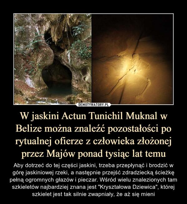 """W jaskini Actun Tunichil Muknal w Belize można znaleźć pozostałości po rytualnej ofierze z człowieka złożonej przez Majów ponad tysiąc lat temu – Aby dotrzeć do tej części jaskini, trzeba przepłynąć i brodzić w górę jaskiniowej rzeki, a następnie przejść zdradziecką ścieżkę pełną ogromnych głazów i pieczar. Wśród wielu znalezionych tam szkieletów najbardziej znana jest """"Kryształowa Dziewica"""", której szkielet jest tak silnie zwapniały, że aż się mieni"""