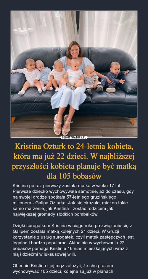 Kristina Ozturk to 24-letnia kobieta, która ma już 22 dzieci. W najbliższej przyszłości kobieta planuje być matką dla 105 bobasów