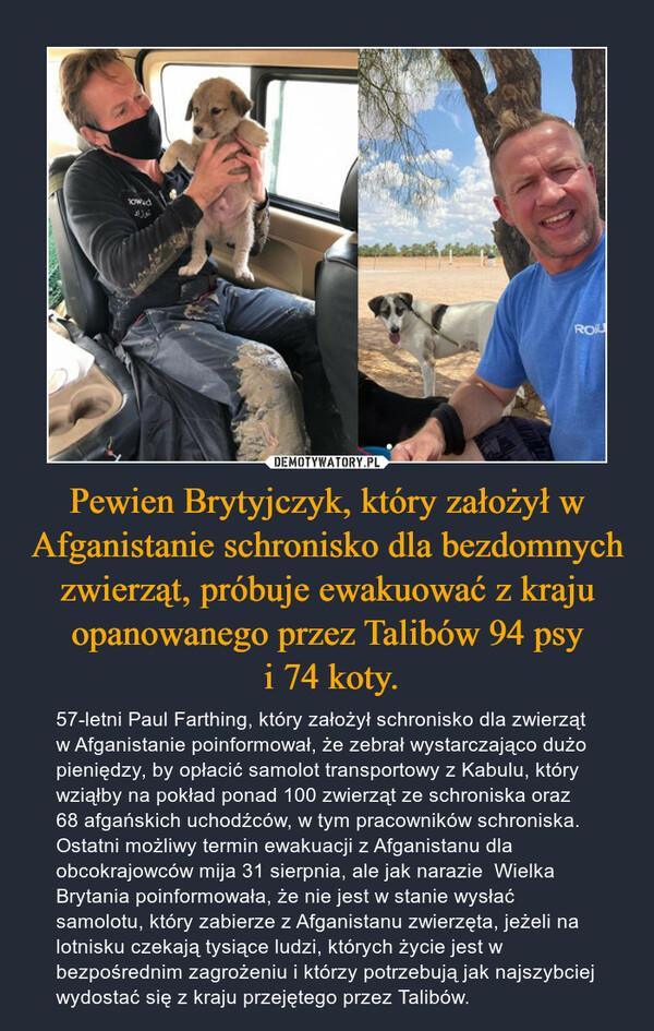Pewien Brytyjczyk, który założył w Afganistanie schronisko dla bezdomnych zwierząt, próbuje ewakuować z kraju opanowanego przez Talibów 94 psy i 74 koty. – 57-letni Paul Farthing, który założył schronisko dla zwierząt w Afganistanie poinformował, że zebrał wystarczająco dużo pieniędzy, by opłacić samolot transportowy z Kabulu, który wziąłby na pokład ponad 100 zwierząt ze schroniska oraz 68 afgańskich uchodźców, w tym pracowników schroniska. Ostatni możliwy termin ewakuacji z Afganistanu dla obcokrajowców mija 31 sierpnia, ale jak narazie  Wielka Brytania poinformowała, że nie jest w stanie wysłać samolotu, który zabierze z Afganistanu zwierzęta, jeżeli na lotnisku czekają tysiące ludzi, których życie jest w bezpośrednim zagrożeniu i którzy potrzebują jak najszybciej wydostać się z kraju przejętego przez Talibów.