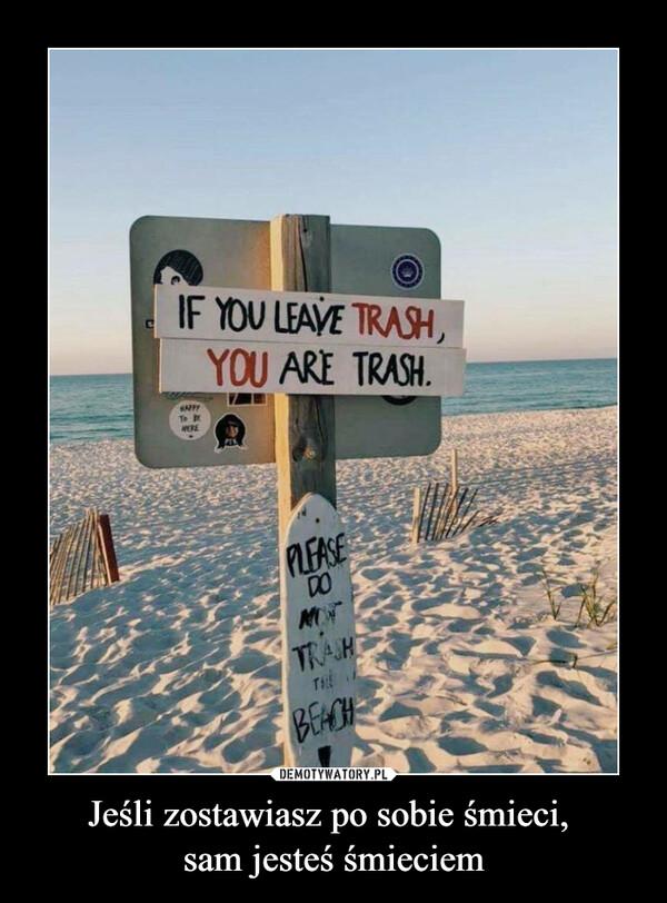 Jeśli zostawiasz po sobie śmieci, sam jesteś śmieciem –