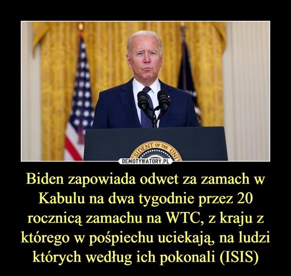 Biden zapowiada odwet za zamach w Kabulu na dwa tygodnie przez 20 rocznicą zamachu na WTC, z kraju z którego w pośpiechu uciekają, na ludzi których według ich pokonali (ISIS) –