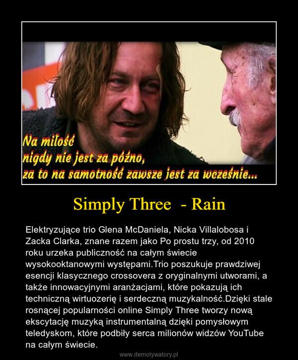 Simply Three  - Rain – Elektryzujące trio Glena McDaniela, Nicka Villalobosa i Zacka Clarka, znane razem jako Po prostu trzy, od 2010 roku urzeka publiczność na całym świecie wysokooktanowymi występami.Trio poszukuje prawdziwej esencji klasycznego crossovera z oryginalnymi utworami, a także innowacyjnymi aranżacjami, które pokazują ich techniczną wirtuozerię i serdeczną muzykalność.Dzięki stale rosnącej popularności online Simply Three tworzy nową ekscytację muzyką instrumentalną dzięki pomysłowym teledyskom, które podbiły serca milionów widzów YouTube na całym świecie.
