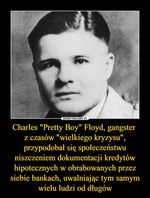 """Charles """"Pretty Boy"""" Floyd, gangster  z czasów """"wielkiego kryzysu"""", przypodobał się społeczeństwu niszczeniem dokumentacji kredytów hipotecznych w obrabowanych przez siebie bankach, uwalniając tym samym wielu ludzi od długów"""