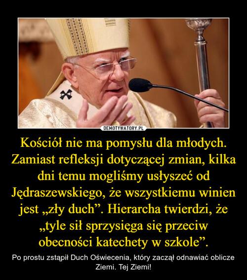 """Kościół nie ma pomysłu dla młodych. Zamiast refleksji dotyczącej zmian, kilka dni temu mogliśmy usłyszeć od Jędraszewskiego, że wszystkiemu winien jest """"zły duch"""". Hierarcha twierdzi, że """"tyle sił sprzysięga się przeciw obecności katechety w szkole""""."""