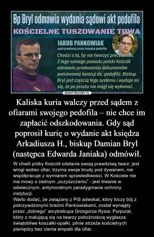 Kaliska kuria walczy przed sądem z ofiarami swojego pedofila – nie chce im zapłacić odszkodowania. Gdy sąd poprosił kurię o wydanie akt księdza Arkadiusza H., biskup Damian Bryl (następca Edwarda Janiaka) odmówił.