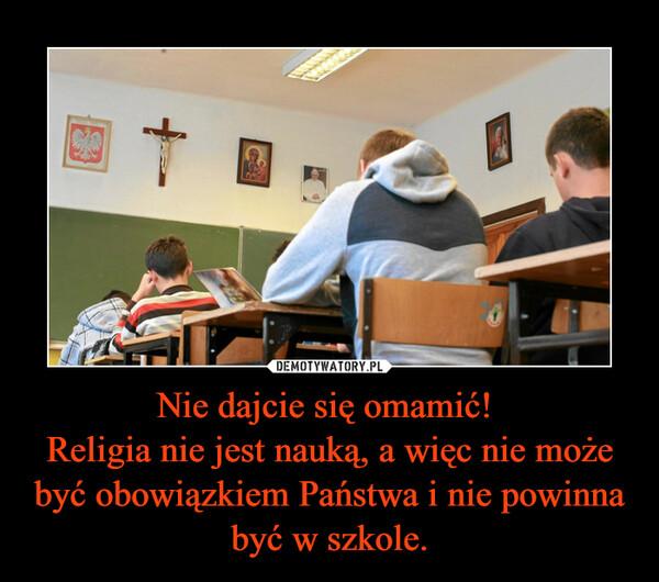 Nie dajcie się omamić! Religia nie jest nauką, a więc nie może być obowiązkiem Państwa i nie powinna być w szkole. –