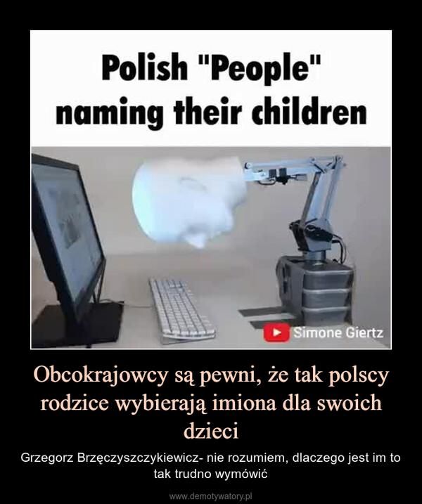 Obcokrajowcy są pewni, że tak polscy rodzice wybierają imiona dla swoich dzieci – Grzegorz Brzęczyszczykiewicz- nie rozumiem, dlaczego jest im to tak trudno wymówić
