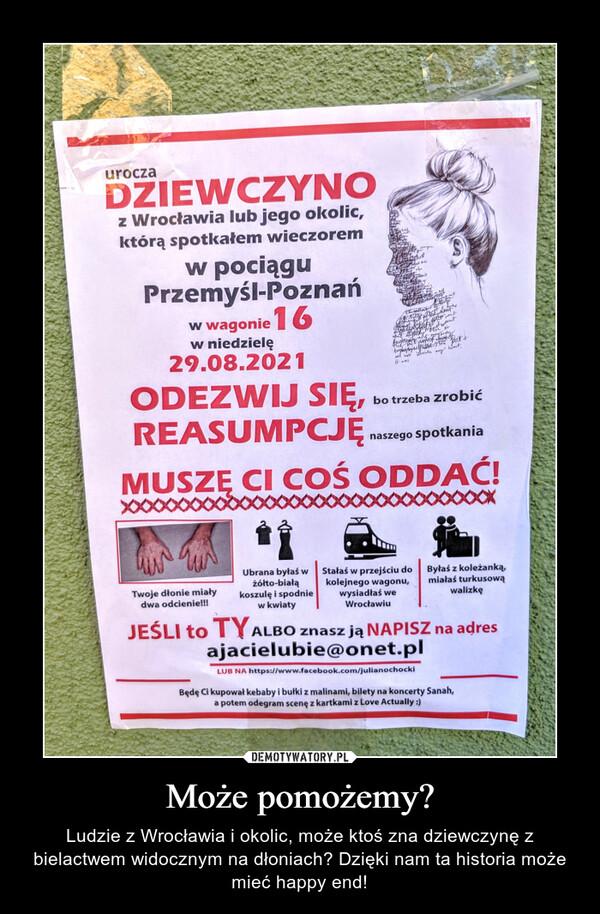 Może pomożemy? – Ludzie z Wrocławia i okolic, może ktoś zna dziewczynę z bielactwem widocznym na dłoniach? Dzięki nam ta historia może mieć happy end! urocza DZIEWCZYNO z Wrocławia lub jego okolic, którą spotkałem wieczorem w pociągu Przemyśl-Poznań w wagonie I 6 w niedzielę 29.08.2021 ODEZWIJ SIĘ, bo trzeba zrobić REASUMPCJĘ naszego spotkania MUSZ CI COŚ ODDAĆ! • • • • • • • • • • • • • • • • • • • • • • • • • Twoje dłonie miały dwa odcienie!!! ■ Ubrana byłaś w żółto-białą koszulę i spodnie w kwiaty Stałaś w przejściu do Byłaś z koleżanką, kolejnego wagonu, miałaś turkusową wysiadłaś we walizkę Wrocławiu JEŚLI to TYALBO znasz ją NAPISZ na adres ajacielubie@onetpl LUB NA https://www.facebook.com/julianochocki Będę Ci kupował kebaby i bułki z malinami, bilety na koncerty Sanah, a potem odegram scenę z kartkami z Love Actually :)