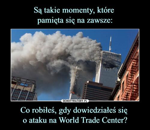 Są takie momenty, które  pamięta się na zawsze: Co robiłeś, gdy dowiedziałeś się  o ataku na World Trade Center?