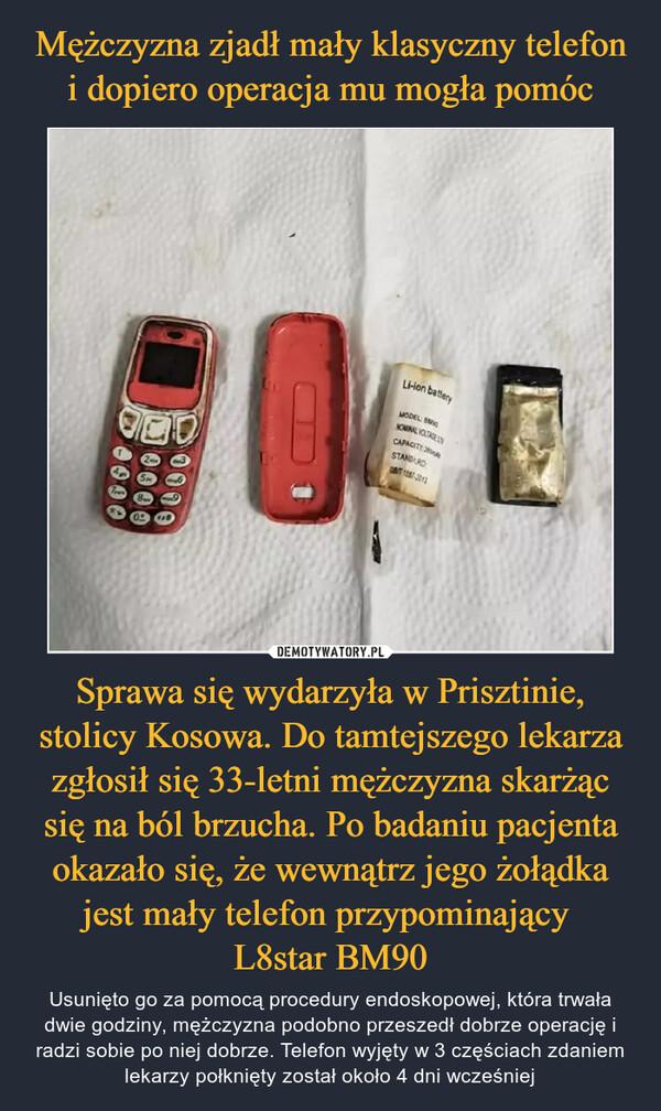 Mężczyzna zjadł mały klasyczny telefon i dopiero operacja mu mogła pomóc Sprawa się wydarzyła w Prisztinie, stolicy Kosowa. Do tamtejszego lekarza zgłosił się 33-letni mężczyzna skarżąc się na ból brzucha. Po badaniu pacjenta okazało się, że wewnątrz jego żołądka jest mały telefon przypominający  L8star BM90
