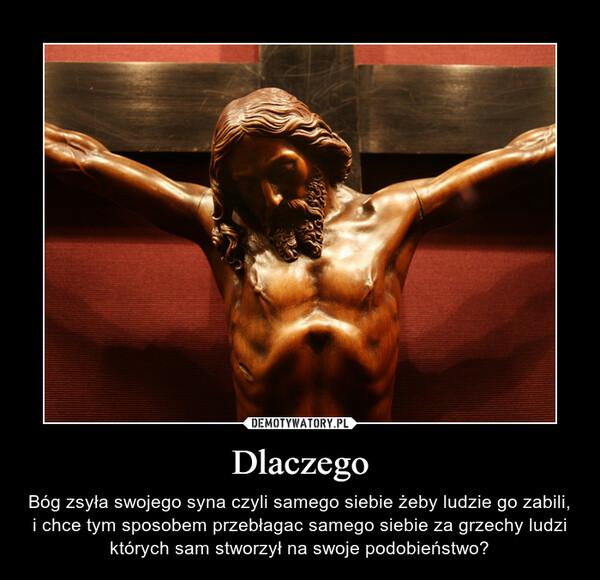 Dlaczego – Bóg zsyła swojego syna czyli samego siebie żeby ludzie go zabili, i chce tym sposobem przebłagac samego siebie za grzechy ludzi których sam stworzył na swoje podobieństwo?