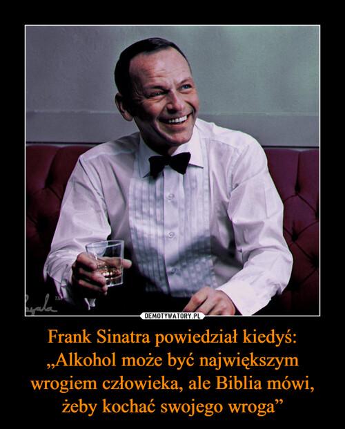 """Frank Sinatra powiedział kiedyś: """"Alkohol może być największym wrogiem człowieka, ale Biblia mówi, żeby kochać swojego wroga"""""""