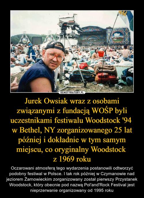 Jurek Owsiak wraz z osobami związanymi z fundacją WOŚP byli uczestnikami festiwalu Woodstock '94  w Bethel, NY zorganizowanego 25 lat później i dokładnie w tym samym miejscu, co oryginalny Woodstock  z 1969 roku
