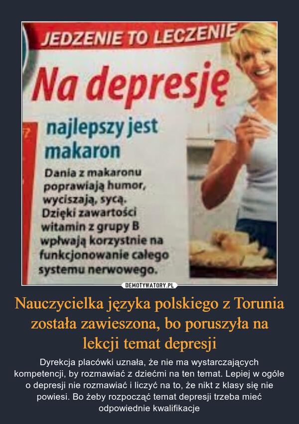 Nauczycielka języka polskiego z Torunia została zawieszona, bo poruszyła na lekcji temat depresji – Dyrekcja placówki uznała, że nie ma wystarczających kompetencji, by rozmawiać z dziećmi na ten temat. Lepiej w ogóle o depresji nie rozmawiać i liczyć na to, że nikt z klasy się nie powiesi. Bo żeby rozpocząć temat depresji trzeba mieć odpowiednie kwalifikacje