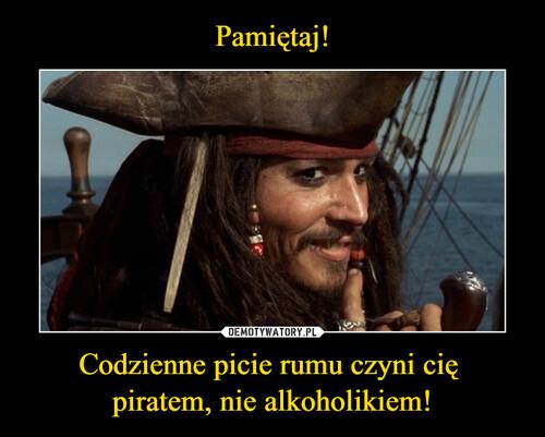 Pamiętaj! Codzienne picie rumu czyni cię  piratem, nie alkoholikiem!