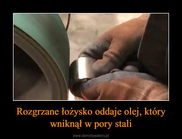 Rozgrzane łożysko oddaje olej, który wniknął w pory stali –