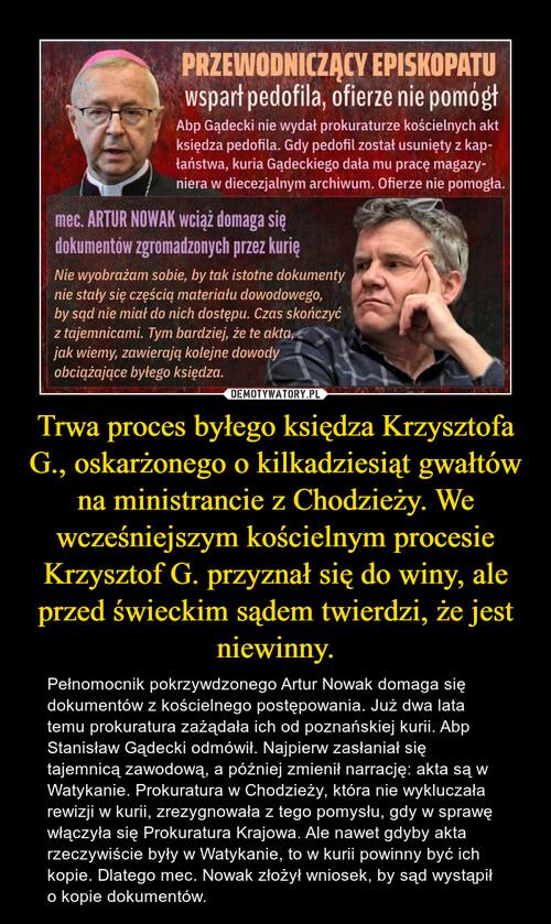 Trwa proces byłego księdza Krzysztofa G., oskarżonego o kilkadziesiąt gwałtów na ministrancie z Chodzieży. We wcześniejszym kościelnym procesie Krzysztof G. przyznał się do winy, ale przed świeckim sądem twierdzi, że jest niewinny.