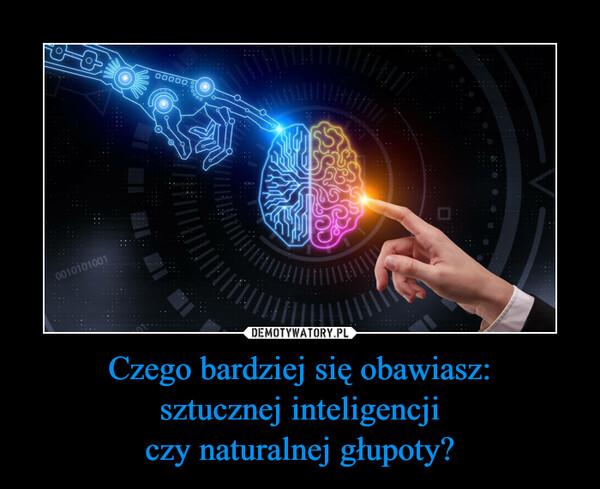 Czego bardziej się obawiasz:sztucznej inteligencjiczy naturalnej głupoty? –