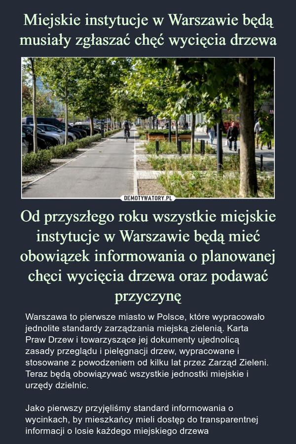 Od przyszłego roku wszystkie miejskie instytucje w Warszawie będą mieć obowiązek informowania o planowanej chęci wycięcia drzewa oraz podawać przyczynę – Warszawa to pierwsze miasto w Polsce, które wypracowało jednolite standardy zarządzania miejską zielenią. Karta Praw Drzew i towarzyszące jej dokumenty ujednolicą zasady przeglądu i pielęgnacji drzew, wypracowane i stosowane z powodzeniem od kilku lat przez Zarząd Zieleni. Teraz będą obowiązywać wszystkie jednostki miejskie i urzędy dzielnic.Jako pierwszy przyjęliśmy standard informowania o wycinkach, by mieszkańcy mieli dostęp do transparentnej informacji o losie każdego miejskiego drzewa