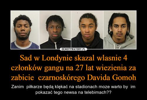 Sad w Londynie skazal wlasnie 4 członków gangu na 27 lat wiezienia za zabicie  czarnoskórego Davida Gomoh