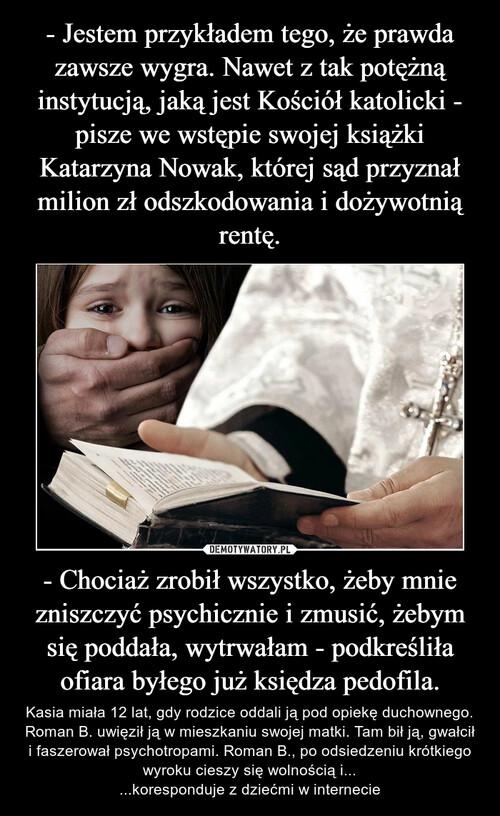 - Jestem przykładem tego, że prawda zawsze wygra. Nawet z tak potężną instytucją, jaką jest Kościół katolicki - pisze we wstępie swojej książki Katarzyna Nowak, której sąd przyznał milion zł odszkodowania i dożywotnią rentę. - Chociaż zrobił wszystko, żeby mnie zniszczyć psychicznie i zmusić, żebym się poddała, wytrwałam - podkreśliła ofiara byłego już księdza pedofila.