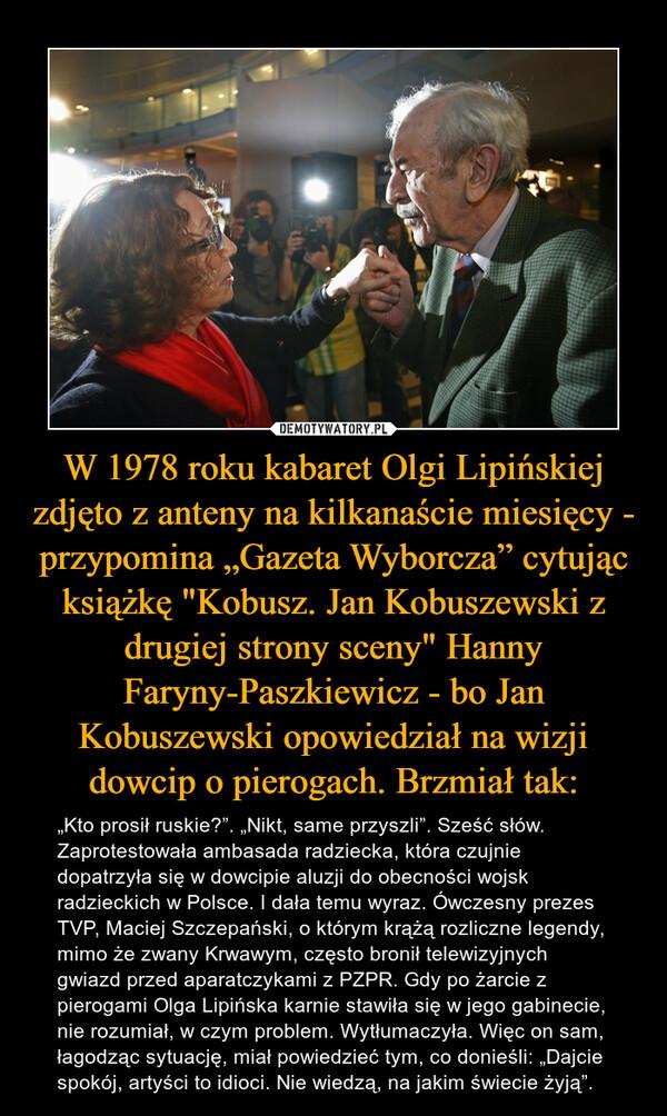 """W 1978 roku kabaret Olgi Lipińskiej zdjęto z anteny na kilkanaście miesięcy - przypomina """"Gazeta Wyborcza"""" cytując książkę """"Kobusz. Jan Kobuszewski z drugiej strony sceny"""" Hanny Faryny-Paszkiewicz - bo Jan Kobuszewski opowiedział na wizji dowcip o pierogach. Brzmiał tak: – """"Kto prosił ruskie?"""". """"Nikt, same przyszli"""". Sześć słów. Zaprotestowała ambasada radziecka, która czujnie dopatrzyła się w dowcipie aluzji do obecności wojsk radzieckich w Polsce. I dała temu wyraz. Ówczesny prezes TVP, Maciej Szczepański, o którym krążą rozliczne legendy, mimo że zwany Krwawym, często bronił telewizyjnych gwiazd przed aparatczykami z PZPR. Gdy po żarcie z pierogami Olga Lipińska karnie stawiła się w jego gabinecie, nie rozumiał, w czym problem. Wytłumaczyła. Więc on sam, łagodząc sytuację, miał powiedzieć tym, co donieśli: """"Dajcie spokój, artyści to idioci. Nie wiedzą, na jakim świecie żyją""""."""