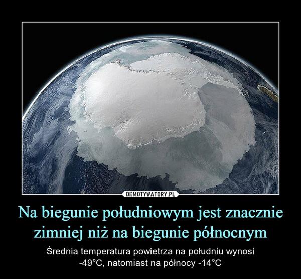 Na biegunie południowym jest znacznie zimniej niż na biegunie północnym – Średnia temperatura powietrza na południu wynosi-49°C, natomiast na północy -14°C