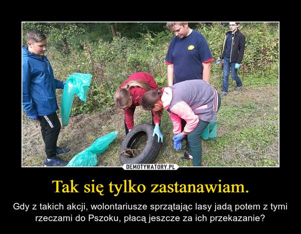 Tak się tylko zastanawiam. – Gdy z takich akcji, wolontariusze sprzątając lasy jadą potem z tymi rzeczami do Pszoku, płacą jeszcze za ich przekazanie?