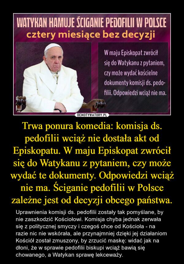 Trwa ponura komedia: komisja ds. pedofilii wciąż nie dostała akt od Episkopatu. W maju Episkopat zwrócił się do Watykanu z pytaniem, czy może wydać te dokumenty. Odpowiedzi wciąż nie ma. Ściganie pedofilii w Polsce zależne jest od decyzji obcego państwa. – Uprawnienia komisji ds. pedofilii zostały tak pomyślane, by nie zaszkodzić Kościołowi. Komisja chyba jednak zerwała się z politycznej smyczy i czegoś chce od Kościoła - na razie nic nie wskórała, ale przynajmniej dzięki jej działaniom Kościół został zmuszony, by zrzucić maskę: widać jak na dłoni, że w sprawie pedofilii biskupi wciąż bawią się chowanego, a Watykan sprawę lekceważy.