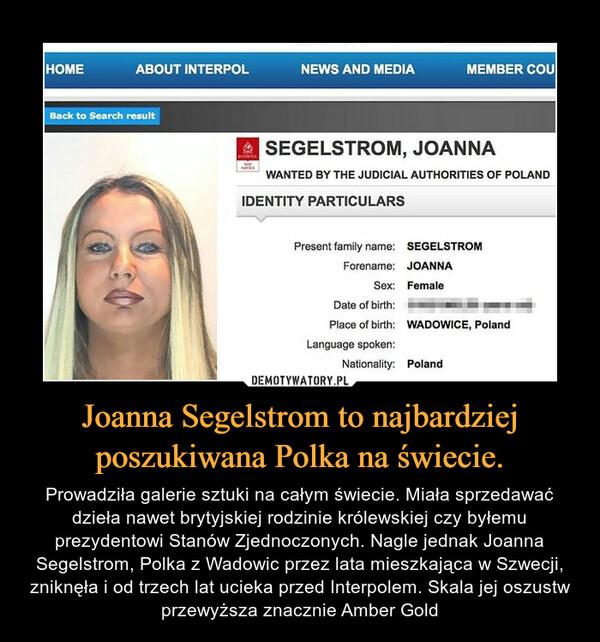Joanna Segelstrom to najbardziej poszukiwana Polka na świecie. – Prowadziła galerie sztuki na całym świecie. Miała sprzedawać dzieła nawet brytyjskiej rodzinie królewskiej czy byłemu prezydentowi Stanów Zjednoczonych. Nagle jednak Joanna Segelstrom, Polka z Wadowic przez lata mieszkająca w Szwecji, zniknęła i od trzech lat ucieka przed Interpolem. Skala jej oszustw przewyższa znacznie Amber Gold