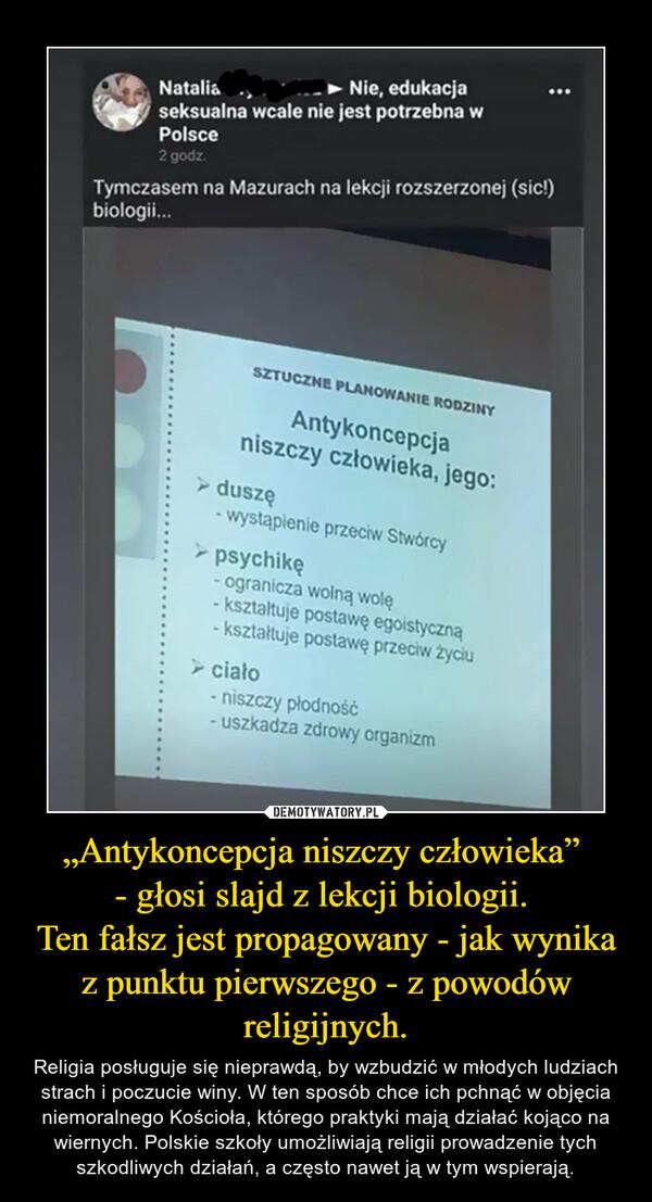 """""""Antykoncepcja niszczy człowieka"""" - głosi slajd z lekcji biologii. Ten fałsz jest propagowany - jak wynika z punktu pierwszego - z powodów religijnych. – Religia posługuje się nieprawdą, by wzbudzić w młodych ludziach strach i poczucie winy. W ten sposób chce ich pchnąć w objęcia niemoralnego Kościoła, którego praktyki mają działać kojąco na wiernych. Polskie szkoły umożliwiają religii prowadzenie tych szkodliwych działań, a często nawet ją w tym wspierają."""