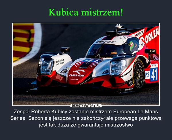 – Zespół Roberta Kubicy zostanie mistrzem European Le Mans Series. Sezon się jeszcze nie zakończył ale przewaga punktowa jest tak duża że gwarantuje mistrzostwo