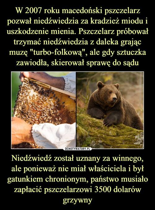 """W 2007 roku macedoński pszczelarz pozwał niedźwiedzia za kradzież miodu i uszkodzenie mienia. Pszczelarz próbował trzymać niedźwiedzia z daleka grając muzę """"turbo-folkową"""", ale gdy sztuczka zawiodła, skierował sprawę do sądu Niedźwiedź został uznany za winnego, ale ponieważ nie miał właściciela i był gatunkiem chronionym, państwo musiało zapłacić pszczelarzowi 3500 dolarów grzywny"""