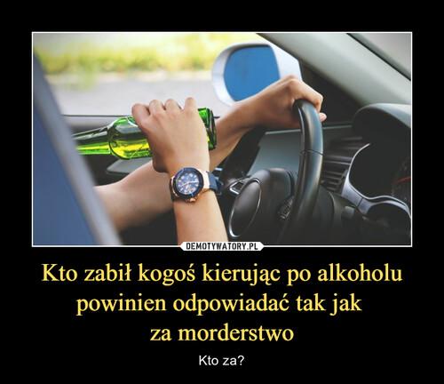 Kto zabił kogoś kierując po alkoholu powinien odpowiadać tak jak  za morderstwo