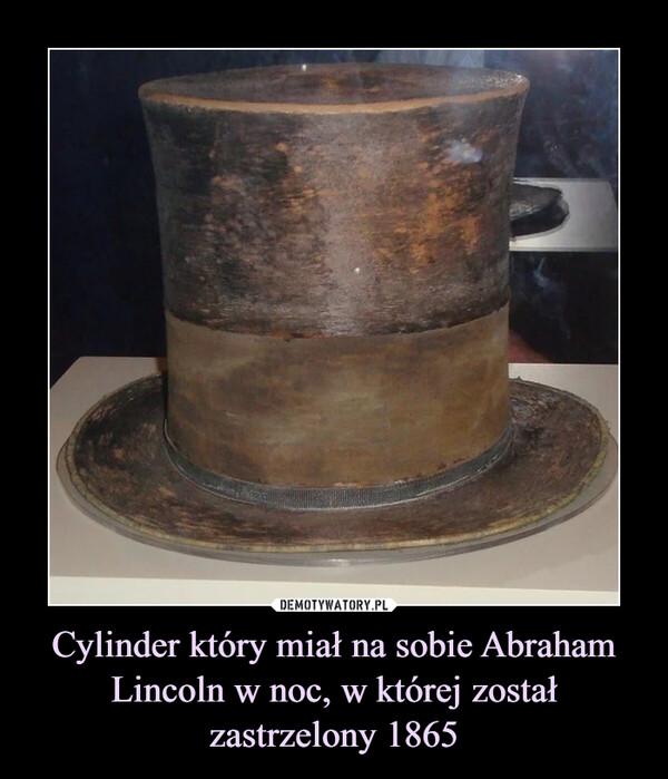 Cylinder który miał na sobie Abraham Lincoln w noc, w której został zastrzelony 1865 –