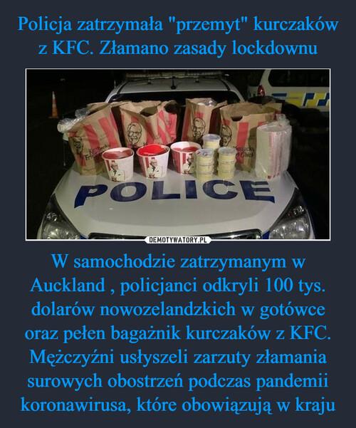 """Policja zatrzymała """"przemyt"""" kurczaków z KFC. Złamano zasady lockdownu W samochodzie zatrzymanym w Auckland , policjanci odkryli 100 tys. dolarów nowozelandzkich w gotówce oraz pełen bagażnik kurczaków z KFC. Mężczyźni usłyszeli zarzuty złamania surowych obostrzeń podczas pandemii koronawirusa, które obowiązują w kraju"""