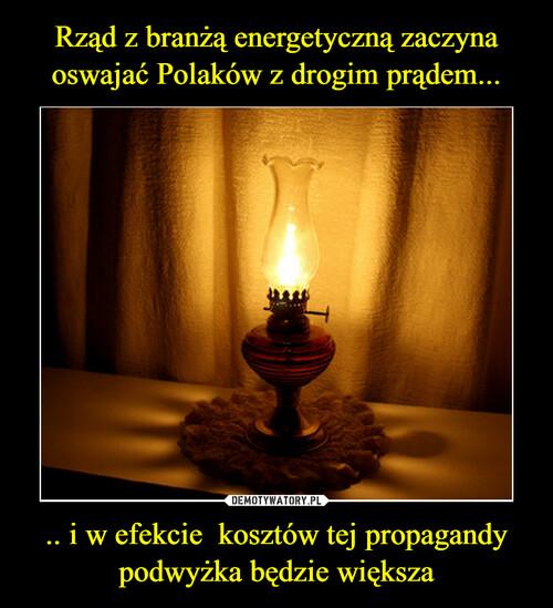 Rząd z branżą energetyczną zaczyna oswajać Polaków z drogim prądem... .. i w efekcie  kosztów tej propagandy podwyżka będzie większa