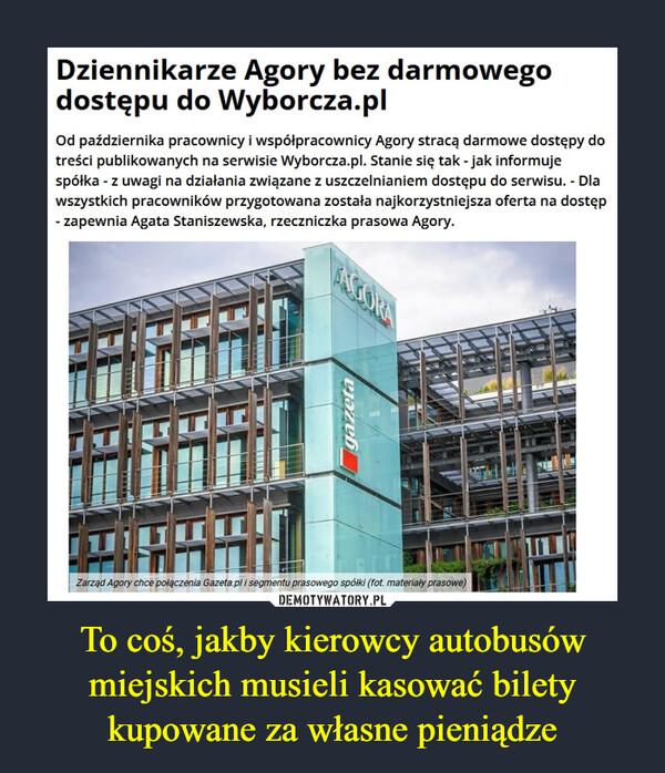 To coś, jakby kierowcy autobusów miejskich musieli kasować bilety kupowane za własne pieniądze –  Dziennikarze Agory bez darmowego dostępu do Wyborcza.pl Od października pracownicy i współpracownicy Agory stracą darmowe dostępy do treści publikowanych na serwisie Wyborcza.pl. Stanie się tak - jak informuje spółka - z uwagi na działania związane z uszczelnianiem dostępu do serwisu. - Dla wszystkich pracowników przygotowana została najkorzystniejsza oferta na dostęp - zapewnia Agata Staniszewska, rzeczniczka prasowa Agory.