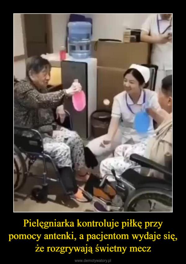 Pielęgniarka kontroluje piłkę przy pomocy antenki, a pacjentom wydaje się, że rozgrywają świetny mecz –
