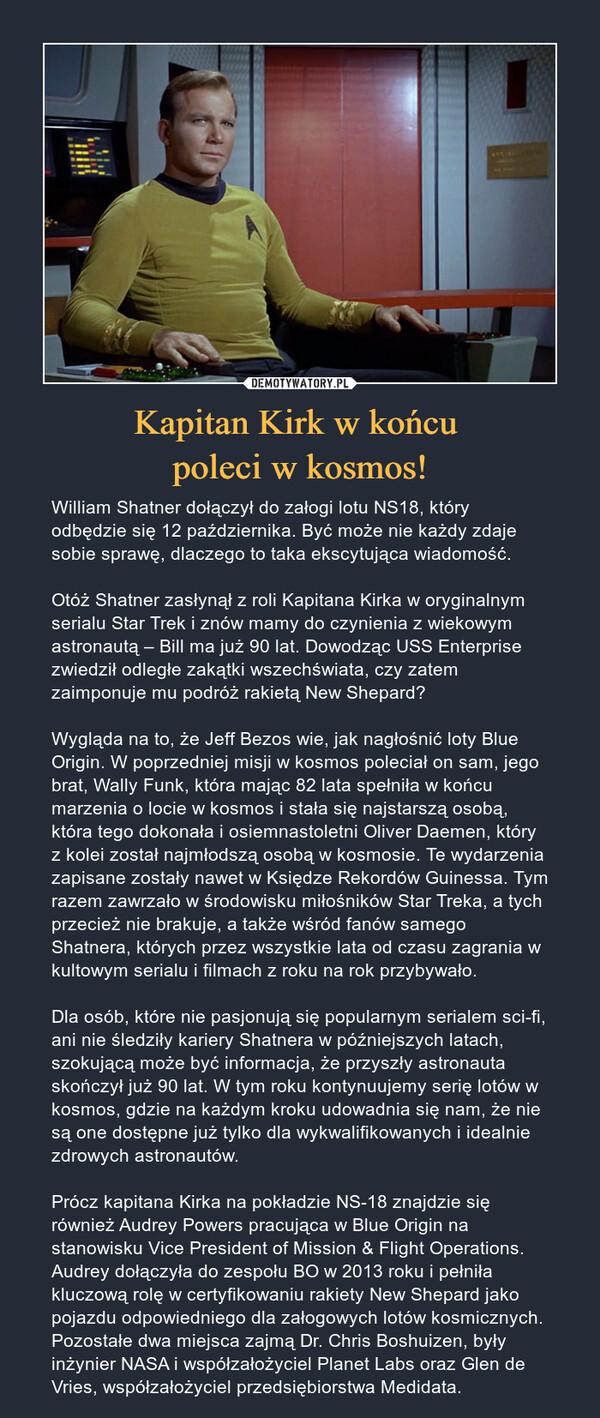 Kapitan Kirk w końcu poleci w kosmos! – William Shatner dołączył do załogi lotu NS18, który odbędzie się 12 października. Być może nie każdy zdaje sobie sprawę, dlaczego to taka ekscytująca wiadomość. Otóż Shatner zasłynął z roli Kapitana Kirka w oryginalnym serialu Star Trek i znów mamy do czynienia z wiekowym astronautą – Bill ma już 90 lat. Dowodząc USS Enterprise zwiedził odległe zakątki wszechświata, czy zatem zaimponuje mu podróż rakietą New Shepard?Wygląda na to, że Jeff Bezos wie, jak nagłośnić loty Blue Origin. W poprzedniej misji w kosmos poleciał on sam, jego brat, Wally Funk, która mając 82 lata spełniła w końcu marzenia o locie w kosmos i stała się najstarszą osobą, która tego dokonała i osiemnastoletni Oliver Daemen, który z kolei został najmłodszą osobą w kosmosie. Te wydarzenia zapisane zostały nawet w Księdze Rekordów Guinessa. Tym razem zawrzało w środowisku miłośników Star Treka, a tych przecież nie brakuje, a także wśród fanów samego Shatnera, których przez wszystkie lata od czasu zagrania w kultowym serialu i filmach z roku na rok przybywało.Dla osób, które nie pasjonują się popularnym serialem sci-fi, ani nie śledziły kariery Shatnera w późniejszych latach, szokującą może być informacja, że przyszły astronauta skończył już 90 lat. W tym roku kontynuujemy serię lotów w kosmos, gdzie na każdym kroku udowadnia się nam, że nie są one dostępne już tylko dla wykwalifikowanych i idealnie zdrowych astronautów.Prócz kapitana Kirka na pokładzie NS-18 znajdzie się również Audrey Powers pracująca w Blue Origin na stanowisku Vice President of Mission & Flight Operations. Audrey dołączyła do zespołu BO w 2013 roku i pełniła kluczową rolę w certyfikowaniu rakiety New Shepard jako pojazdu odpowiedniego dla załogowych lotów kosmicznych. Pozostałe dwa miejsca zajmą Dr. Chris Boshuizen, były inżynier NASA i współzałożyciel Planet Labs oraz Glen de Vries, współzałożyciel przedsiębiorstwa Medidata.