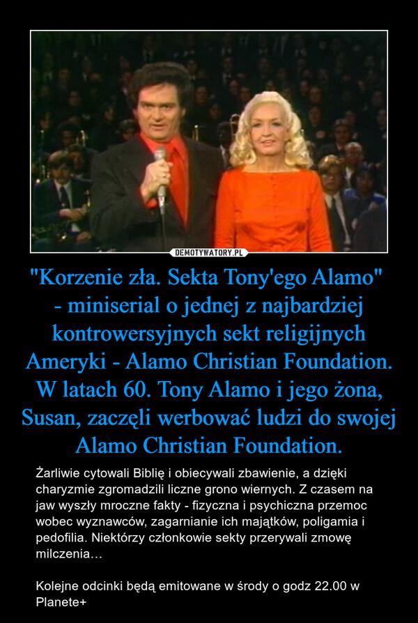"""""""Korzenie zła. Sekta Tony'ego Alamo"""" - miniserial o jednej z najbardziej kontrowersyjnych sekt religijnych Ameryki - Alamo Christian Foundation. W latach 60. Tony Alamo i jego żona, Susan, zaczęli werbować ludzi do swojej Alamo Christian Foundation. – Żarliwie cytowali Biblię i obiecywali zbawienie, a dzięki charyzmie zgromadzili liczne grono wiernych. Z czasem na jaw wyszły mroczne fakty - fizyczna i psychiczna przemoc wobec wyznawców, zagarnianie ich majątków, poligamia i pedofilia. Niektórzy członkowie sekty przerywali zmowę milczenia…  Kolejne odcinki będą emitowane w środy o godz 22.00 w Planete+"""