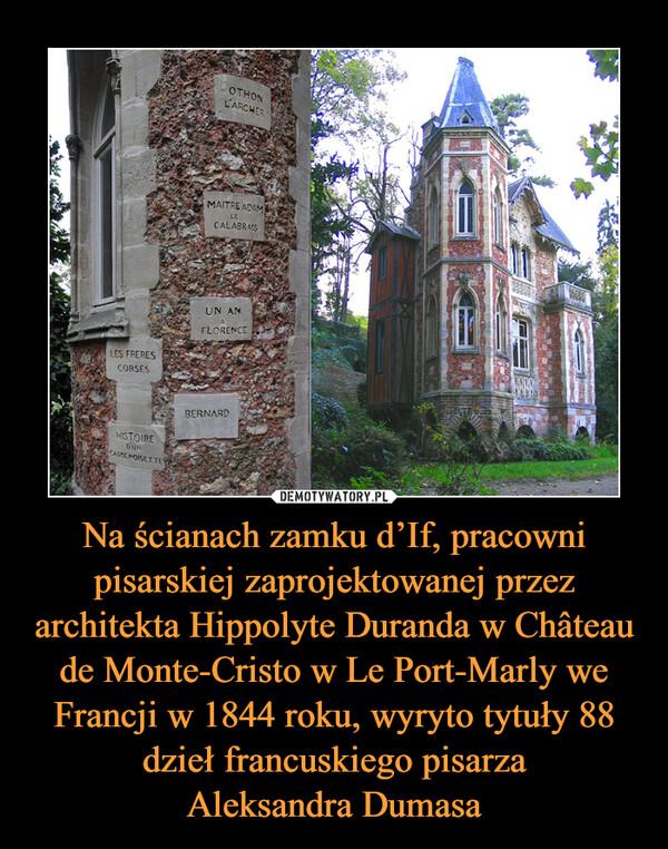 Na ścianach zamku d'If, pracowni pisarskiej zaprojektowanej przez architekta Hippolyte Duranda w Château de Monte-Cristo w Le Port-Marly we Francji w 1844 roku, wyryto tytuły 88 dzieł francuskiego pisarzaAleksandra Dumasa –