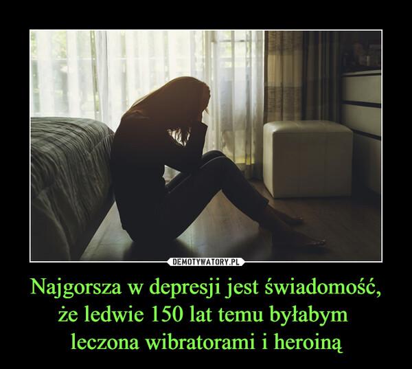 Najgorsza w depresji jest świadomość, że ledwie 150 lat temu byłabym leczona wibratorami i heroiną –