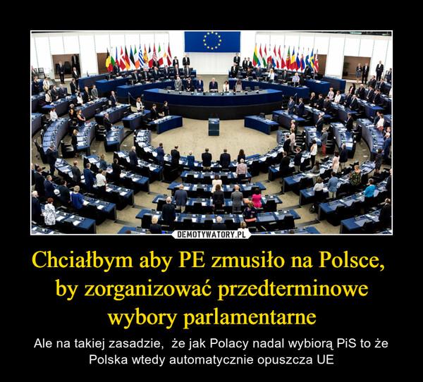 Chciałbym aby PE zmusiło na Polsce,  by zorganizować przedterminowe wybory parlamentarne – Ale na takiej zasadzie,  że jak Polacy nadal wybiorą PiS to że Polska wtedy automatycznie opuszcza UE