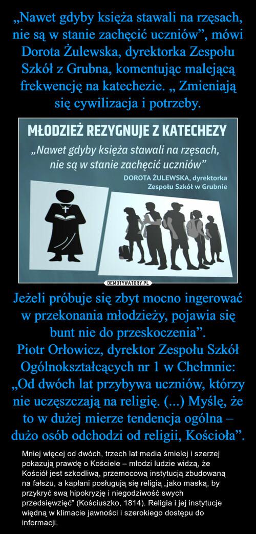 """""""Nawet gdyby księża stawali na rzęsach, nie są w stanie zachęcić uczniów"""", mówi Dorota Żulewska, dyrektorka Zespołu Szkół z Grubna, komentując malejącą frekwencję na katechezie. """" Zmieniają się cywilizacja i potrzeby. Jeżeli próbuje się zbyt mocno ingerować w przekonania młodzieży, pojawia się bunt nie do przeskoczenia"""". Piotr Orłowicz, dyrektor Zespołu Szkół Ogólnokształcących nr 1 w Chełmnie: """"Od dwóch lat przybywa uczniów, którzy nie uczęszczają na religię. (...) Myślę, że to w dużej mierze tendencja ogólna – dużo osób odchodzi od religii, Kościoła""""."""